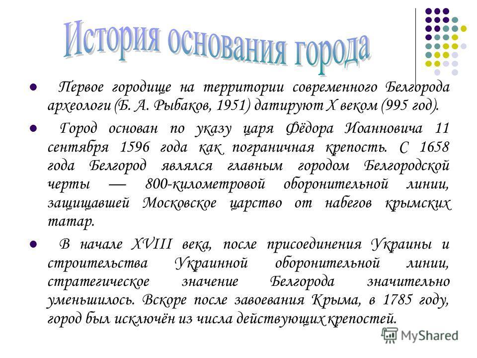 Первое городище на территории современного Белгорода археологи (Б. А. Рыбаков, 1951) датируют X веком (995 год). Город основан по указу царя Фёдора Иоанновича 11 сентября 1596 года как пограничная крепость. С 1658 года Белгород являлся главным городо