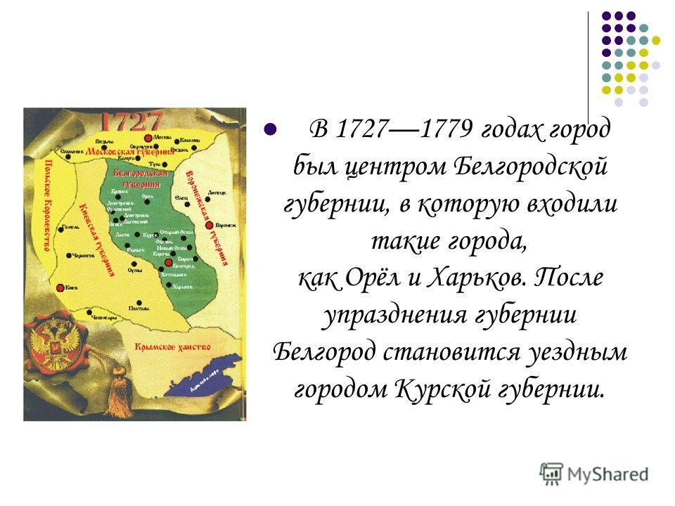 В 17271779 годах город был центром Белгородской губернии, в которую входили такие города, как Орёл и Харьков. После упразднения губернии Белгород становится уездным городом Курской губернии.