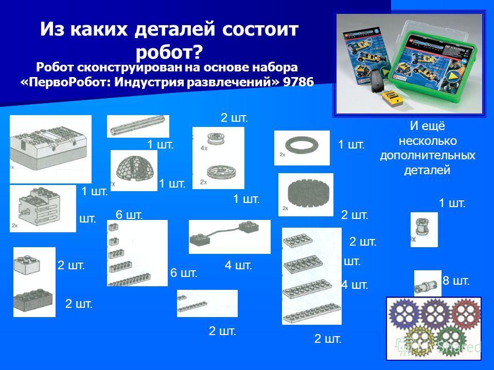 1 шт. 2 шт. 1 шт. 2 шт. 6 шт. 4 шт. 6 шт. 2 шт. 1 шт. 2 шт. 4 шт. 2 шт. 8 шт. 1 шт. 2 шт. 4 шт. 1 шт. Из каких деталей состоит робот? И ещё несколько дополнительных деталей Робот сконструирован на основе набора «ПервоРобот: Индустрия развлечений» 978