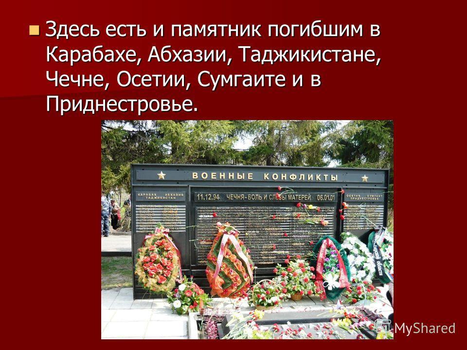 Здесь есть и памятник погибшим в Карабахе, Абхазии, Таджикистане, Чечне, Осетии, Сумгаите и в Приднестровье. Здесь есть и памятник погибшим в Карабахе, Абхазии, Таджикистане, Чечне, Осетии, Сумгаите и в Приднестровье.