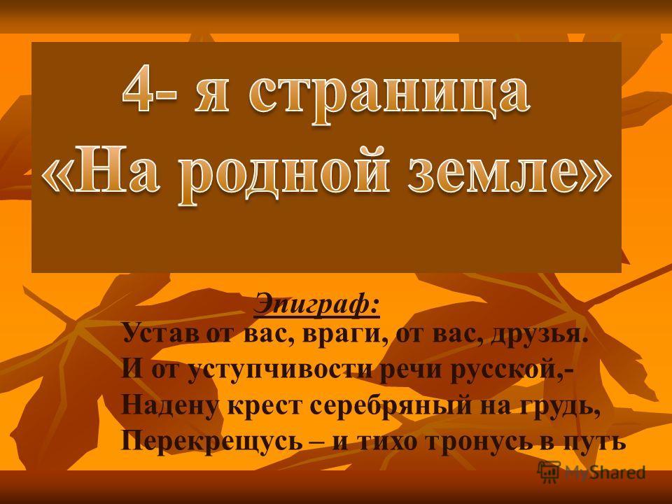 Эпиграф: Устав от вас, враги, от вас, друзья. И от уступчивости речи русской,- Надену крест серебряный на грудь, Перекрещусь – и тихо тронусь в путь