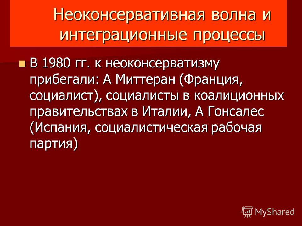 Неоконсервативная волна и интеграционные процессы В 1980 гг. к неоконсерватизму прибегали: A Миттеран (Франция, социалист), социалисты в коалиционных правительствах в Италии, A Гонсалес (Испания, социалистическая рабочая партия) В 1980 гг. к неоконсе