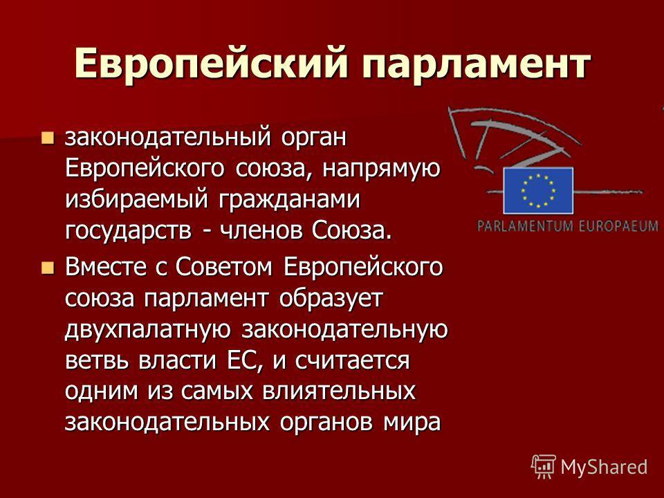 Европейский парламент законодательный орган Европейского союза, напрямую избираемый гражданами государств - членов Союза. законодательный орган Европейского союза, напрямую избираемый гражданами государств - членов Союза. Вместе с Советом Европейског