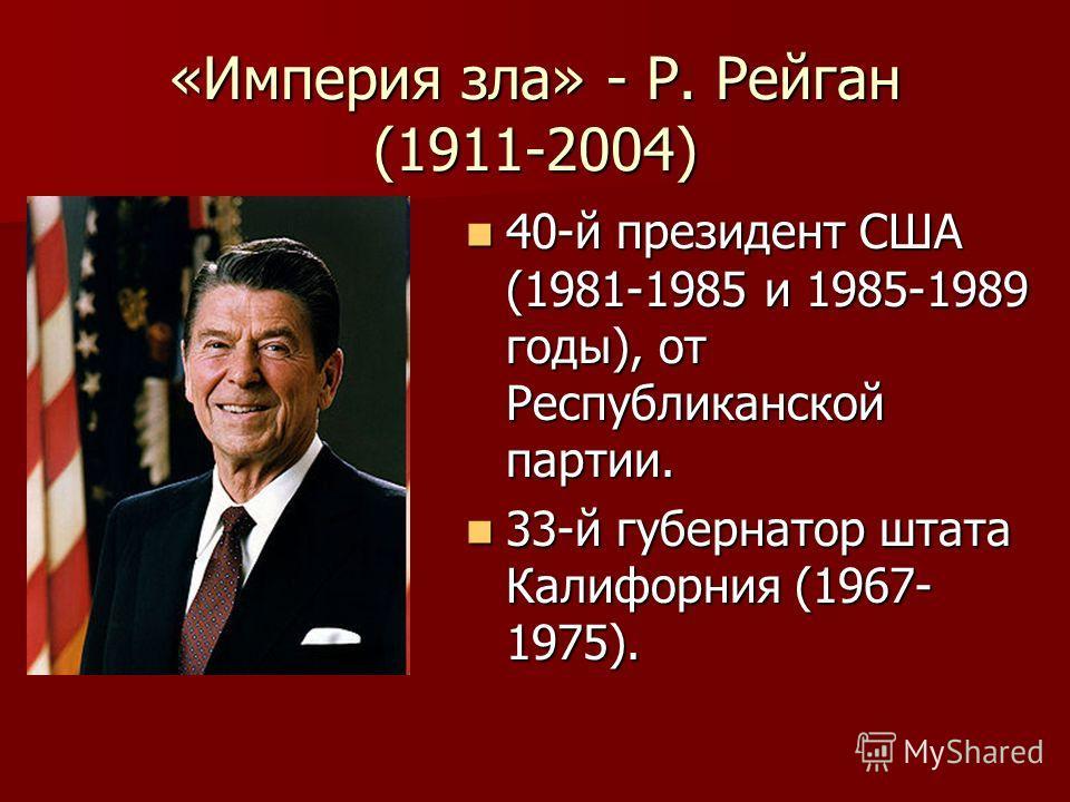 «Империя зла» - Р. Рейган (1911-2004) 40-й президент США (1981-1985 и 1985-1989 годы), от Республиканской партии. 40-й президент США (1981-1985 и 1985-1989 годы), от Республиканской партии. 33-й губернатор штата Калифорния (1967- 1975). 33-й губернат