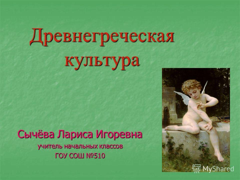 Древнегреческая культура Сычёва Лариса Игоревна учитель начальных классов ГОУ СОШ 510