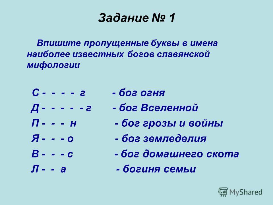Задание 1 Впишите пропущенные буквы в имена наиболее известных богов славянской мифологии С - - - - г - бог огня Д - - - - - г - бог Вселенной П - - - н - бог грозы и войны Я - - - о - бог земледелия В - - - с - бог домашнего скота Л - - а - богиня с
