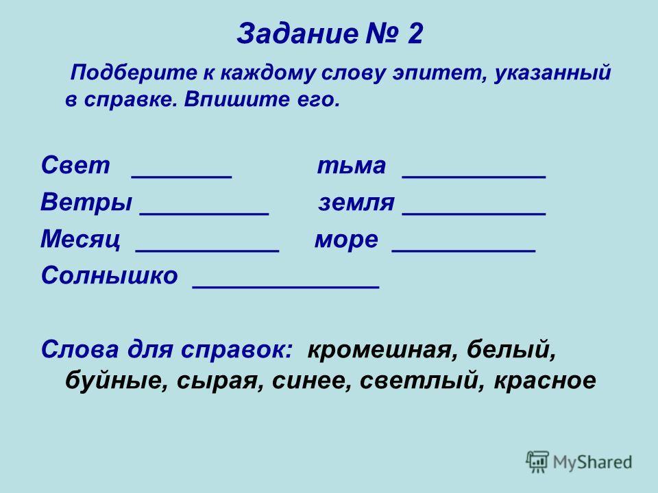 Задание 2 Подберите к каждому слову эпитет, указанный в справке. Впишите его. Свет _______ тьма __________ Ветры _________ земля __________ Месяц __________ море __________ Солнышко _____________ Слова для справок: кромешная, белый, буйные, сырая, си