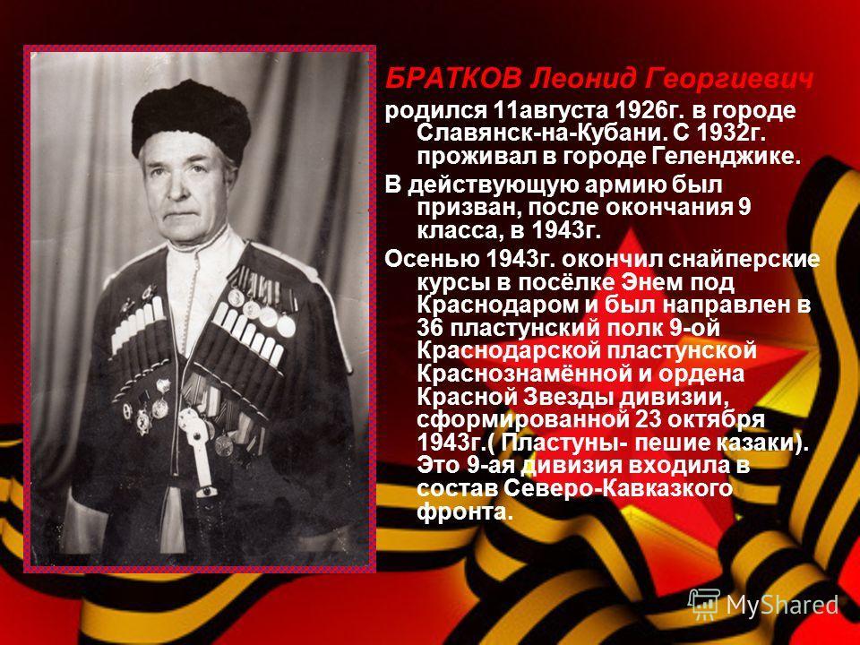 БРАТКОВ Леонид Георгиевич родился 11августа 1926г. в городе Славянск-на-Кубани. С 1932г. проживал в городе Геленджике. В действующую армию был призван, после окончания 9 класса, в 1943г. Осенью 1943г. окончил снайперские курсы в посёлке Энем под Крас