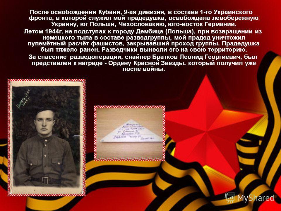 После освобождения Кубани, 9-ая дивизия, в составе 1-го Украинского фронта, в которой служил мой прадедушка, освобождала левобережную Украину, юг Польши, Чехословакию, юго-восток Германии. Летом 1944г, на подступах к городу Дембица (Польша), при возв