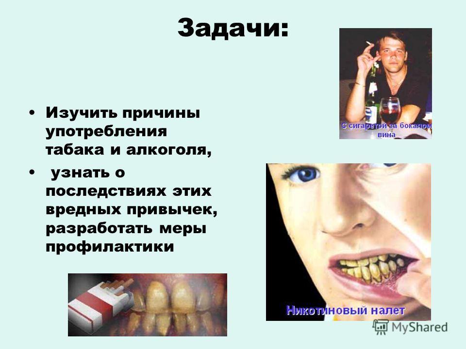 Задачи: Изучить причины употребления табака и алкоголя, узнать о последствиях этих вредных привычек, разработать меры профилактики