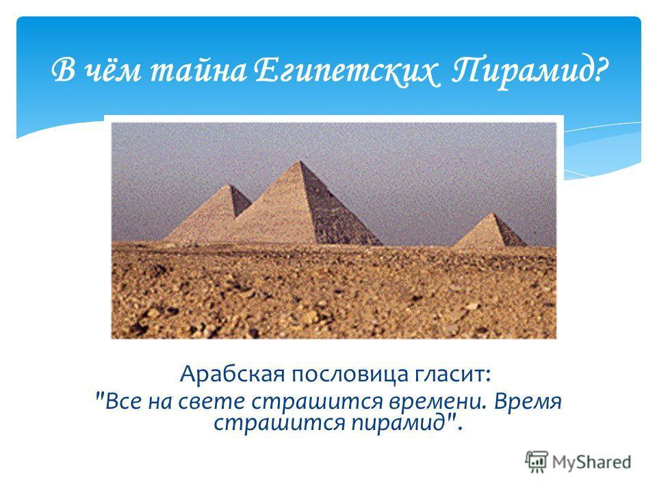 В чём тайна Египетских Пирамид? Арабская пословица гласит: Все на свете страшится времени. Время страшится пирамид.