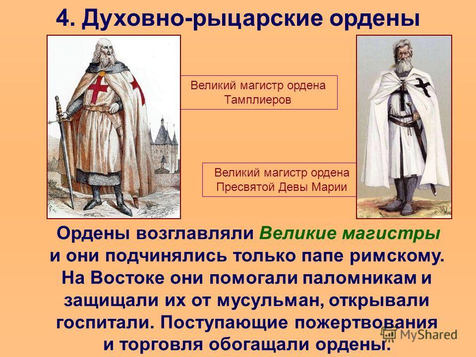 4. Духовно-рыцарские ордены Ордены возглавляли Великие магистры и они подчинялись только папе римскому. На Востоке они помогали паломникам и защищали их от мусульман, открывали госпитали. Поступающие пожертвования и торговля обогащали ордены. Великий