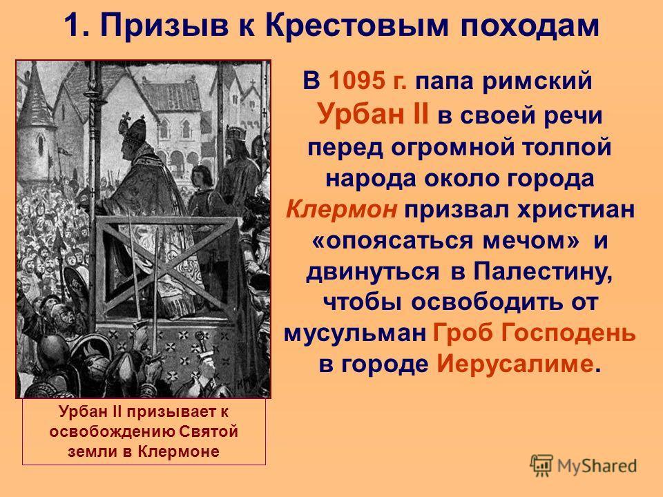 1. Призыв к Крестовым походам В 1095 г. папа римский Урбан II в своей речи перед огромной толпой народа около города Клермон призвал христиан «опоясаться мечом» и двинуться в Палестину, чтобы освободить от мусульман Гроб Господень в городе Иерусалиме