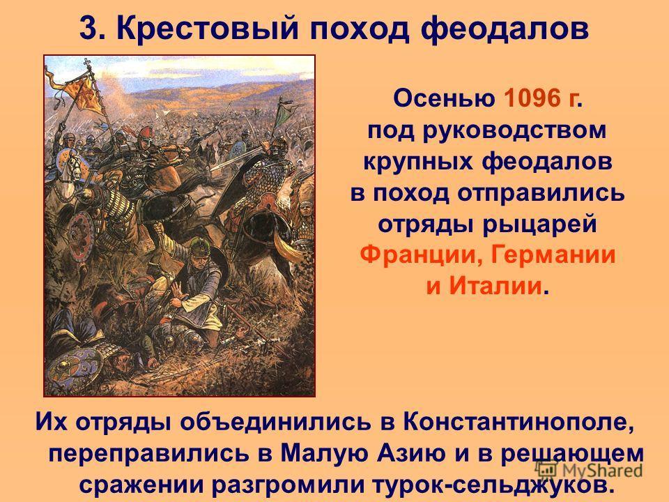 3. Крестовый поход феодалов Осенью 1096 г. под руководством крупных феодалов в поход отправились отряды рыцарей Франции, Германии и Италии. Их отряды объединились в Константинополе, переправились в Малую Азию и в решающем сражении разгромили турок-се
