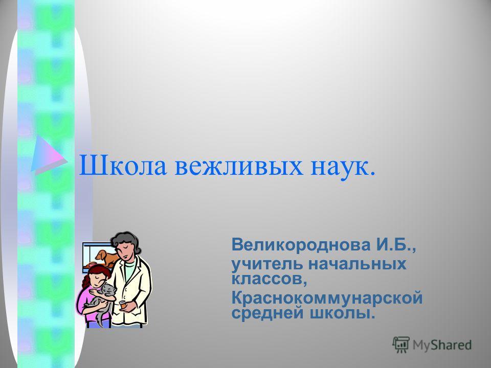 Школа вежливых наук. Великороднова И.Б., учитель начальных классов, Краснокоммунарской средней школы.