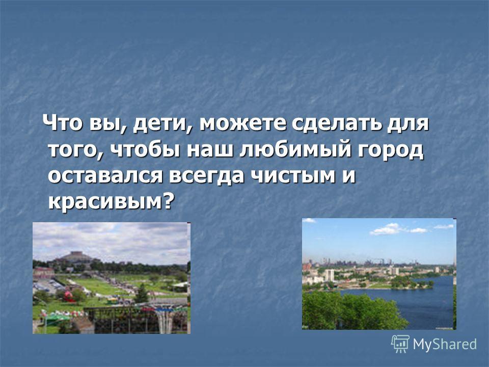 Что вы, дети, можете сделать для того, чтобы наш любимый город оставался всегда чистым и красивым? Что вы, дети, можете сделать для того, чтобы наш любимый город оставался всегда чистым и красивым?