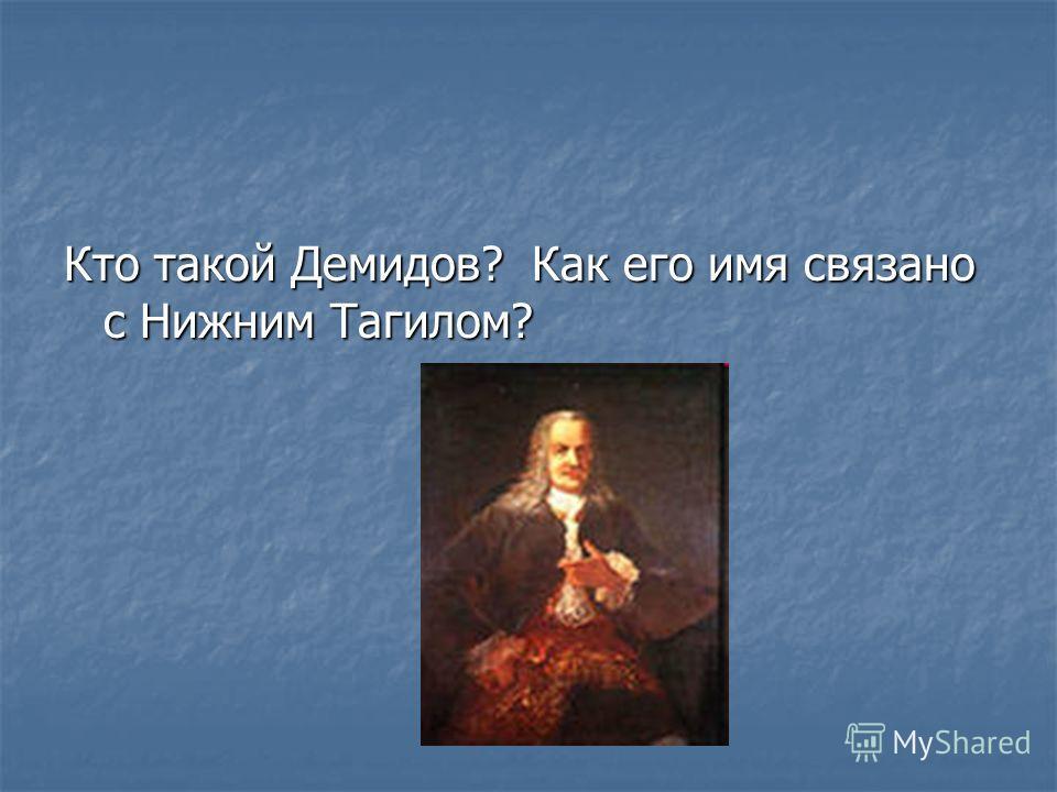 Кто такой Демидов? Как его имя связано с Нижним Тагилом?