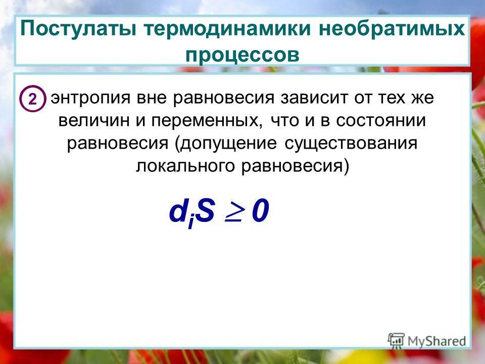 Постулаты термодинамики необратимых процессов 2 энтропия вне равновесия зависит от тех же величин и переменных, что и в состоянии равновесия (допущение существования локального равновесия) d i S 0