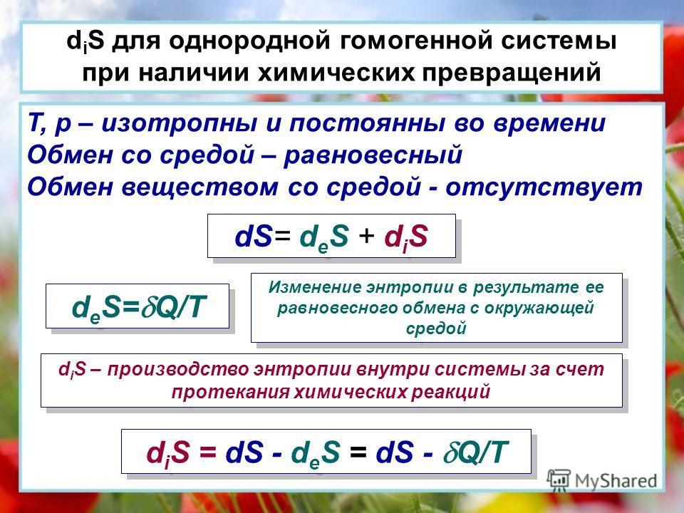 d i S для однородной гомогенной системы при наличии химических превращений T, p – изотропны и постоянны во времени Обмен со средой – равновесный Обмен веществом со средой - отсутствует dS= d e S + d i S d e S= Q/T Изменение энтропии в результате ее р