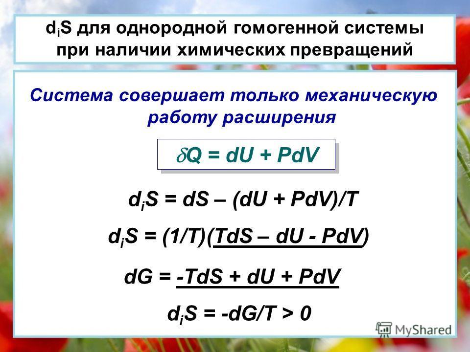 d i S для однородной гомогенной системы при наличии химических превращений Система совершает только механическую работу расширения Q = dU + PdV d i S = dS – (dU + PdV)/T d i S = (1/T)(TdS – dU - PdV) dG = -TdS + dU + PdV d i S = -dG/T > 0