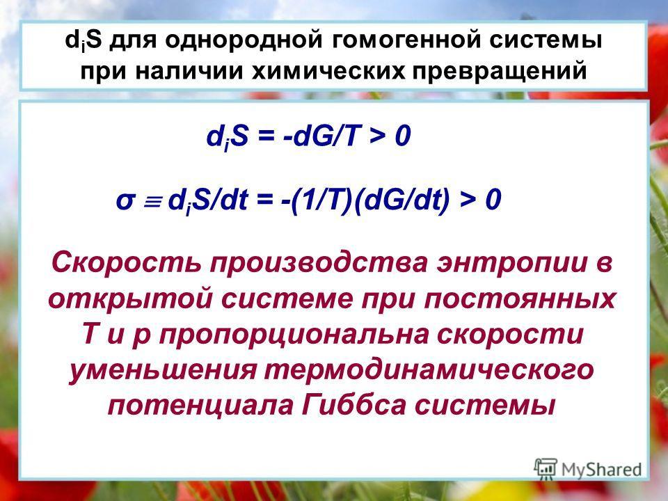 d i S для однородной гомогенной системы при наличии химических превращений d i S = -dG/T > 0 σ d i S/dt = -(1/T)(dG/dt) > 0 Скорость производства энтропии в открытой системе при постоянных Т и р пропорциональна скорости уменьшения термодинамического