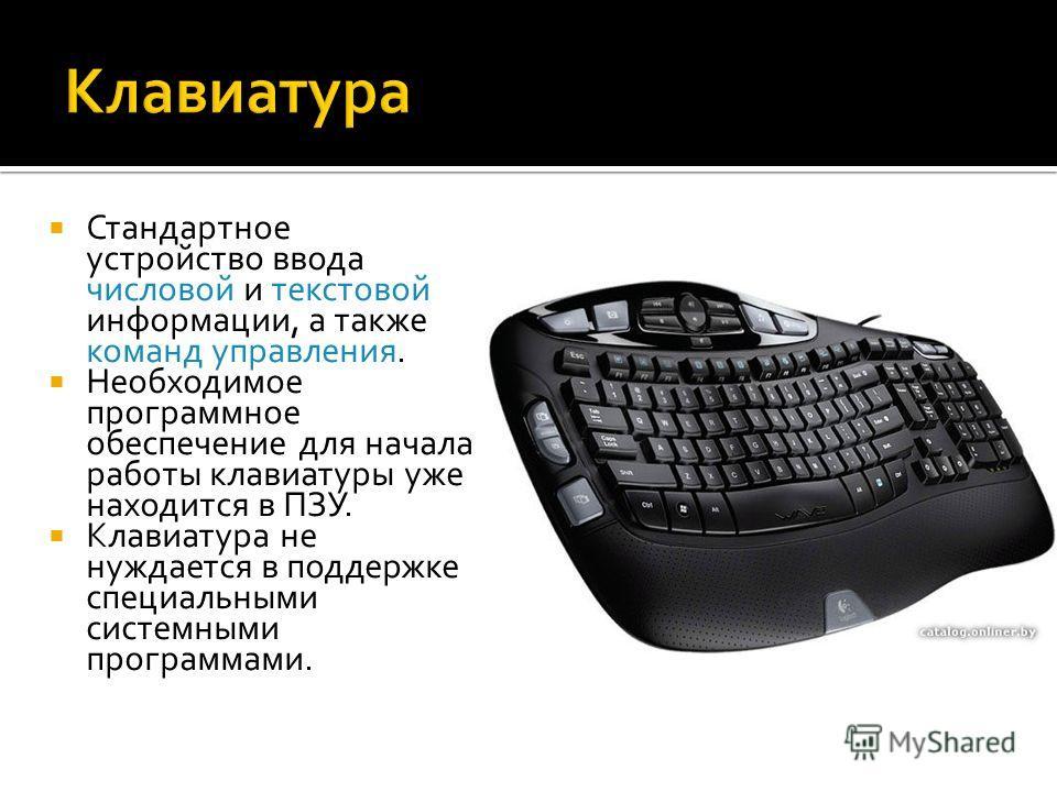 Стандартное устройство ввода числовой и текстовой информации, а также команд управления. Необходимое программное обеспечение для начала работы клавиатуры уже находится в ПЗУ. Клавиатура не нуждается в поддержке специальными системными программами.