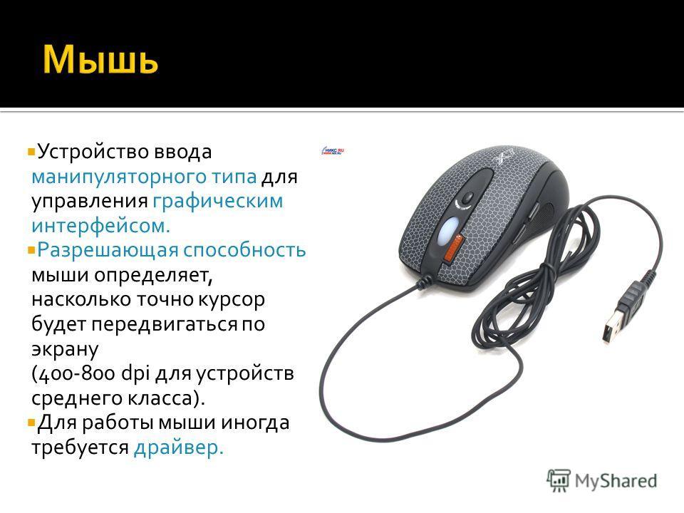 Устройство ввода манипуляторного типа для управления графическим интерфейсом. Разрешающая способность мыши определяет, насколько точно курсор будет передвигаться по экрану (400-800 dpi для устройств среднего класса). Для работы мыши иногда требуется