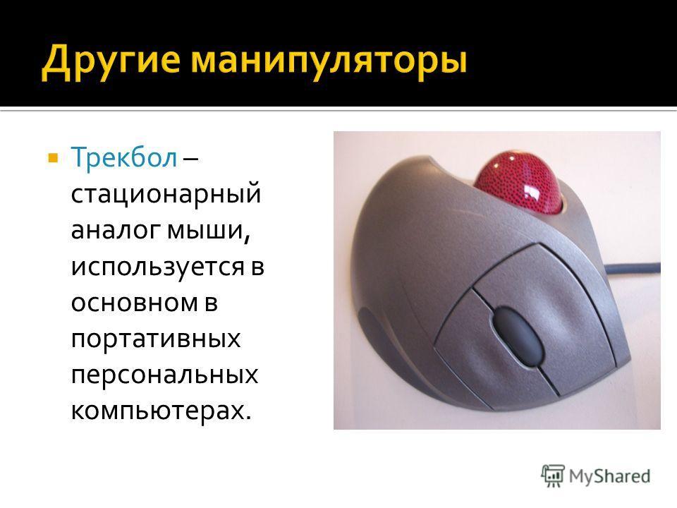 Трекбол – стационарный аналог мыши, используется в основном в портативных персональных компьютерах.