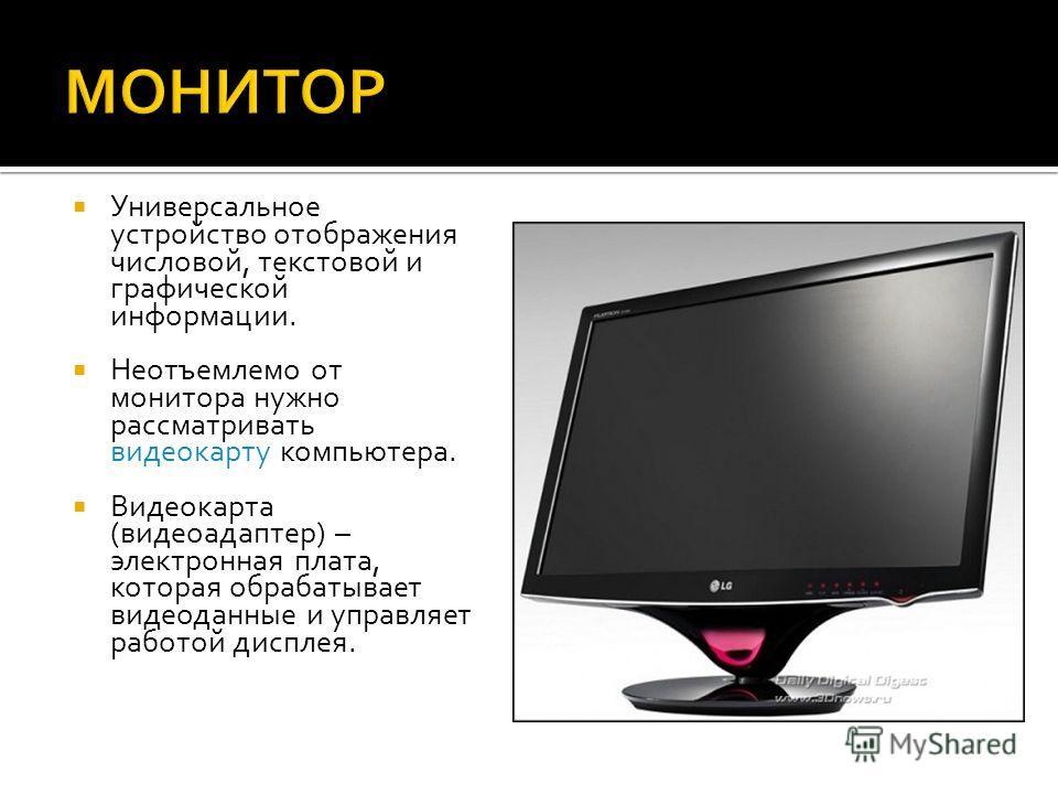 Универсальное устройство отображения числовой, текстовой и графической информации. Неотъемлемо от монитора нужно рассматривать видеокарту компьютера. Видеокарта (видеоадаптер) – электронная плата, которая обрабатывает видеоданные и управляет работой