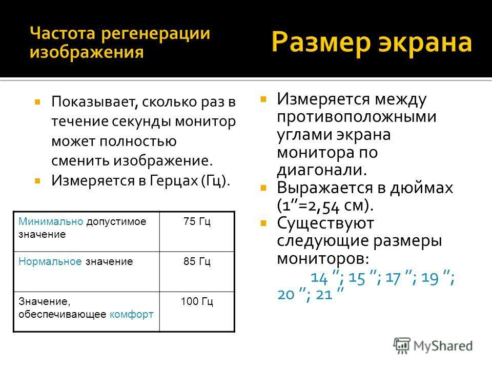 Измеряется между противоположными углами экрана монитора по диагонали. Выражается в дюймах (1=2,54 см). Существуют следующие размеры мониторов: 14 ; 15 ; 17 ; 19 ; 20 ; 21 Показывает, сколько раз в течение секунды монитор может полностью сменить изоб