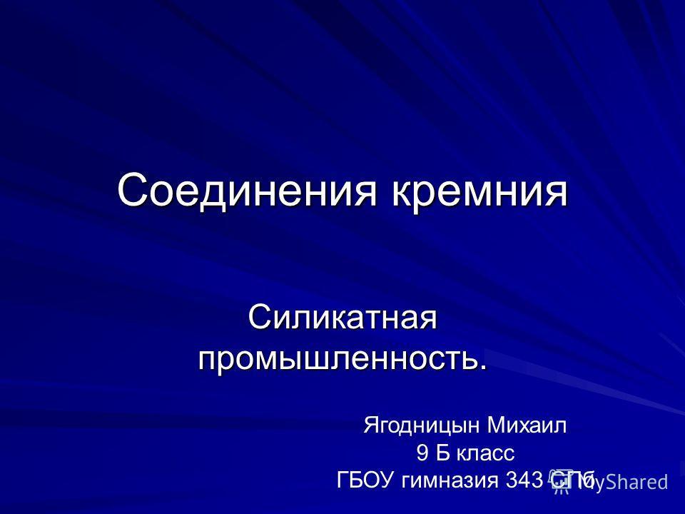 Соединения кремния Силикатная промышленность. Ягодницын Михаил 9 Б класс ГБОУ гимназия 343 СПб
