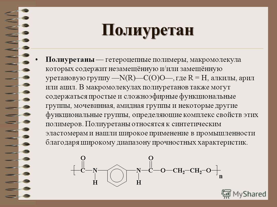 Полиуретан Полиуретаны гетероцепные полимеры, макромолекула которых содержит незамещённую и/или замещённую уретановую группу N(R)C(O)O, где R = Н, алкилы, арил или ацил. В макромолекулах полиуретанов также могут содержаться простые и сложноэфирные фу