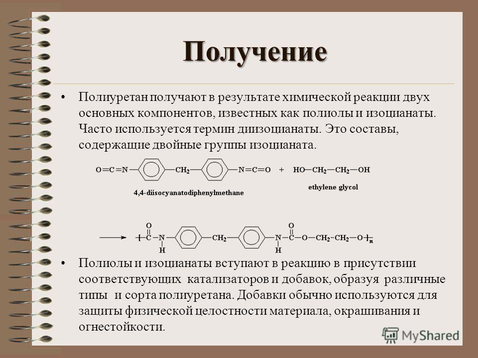 Получение Полиуретан получают в результате химической реакции двух основных компонентов, известных как полиолы и изоцианаты. Часто используется термин диизоцианаты. Это составы, содержащие двойные группы изоцианата. Полиолы и изоцианаты вступают в ре