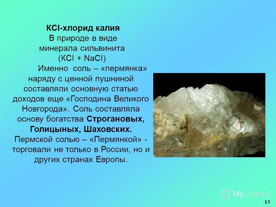 КСI-хлорид калия В природе в виде минерала сильвинита (КCI + NaCI) Именно соль – «пермянка» наряду с ценной пушниной составляли основную статью доходов еще «Господина Великого Новгорода». Соль составляла основу богатства Строгановых, Голицыных, Шахов