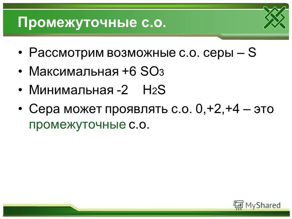 Промежуточные с.о. Рассмотрим возможные с.о. серы – S Максимальная +6 SO 3 Минимальная -2 H 2 S Сера может проявлять с.о. 0,+2,+4 – это промежуточные с.о.
