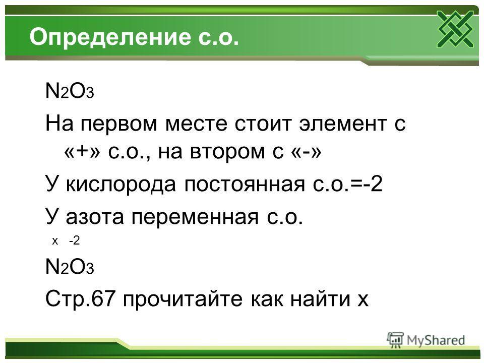 Определение с.о. N2O3N2O3 На первом месте стоит элемент с «+» с.о., на втором с «-» У кислорода постоянная с.о.=-2 У азота переменная с.о. x -2 N2O3N2O3 Стр.67 прочитайте как найти x