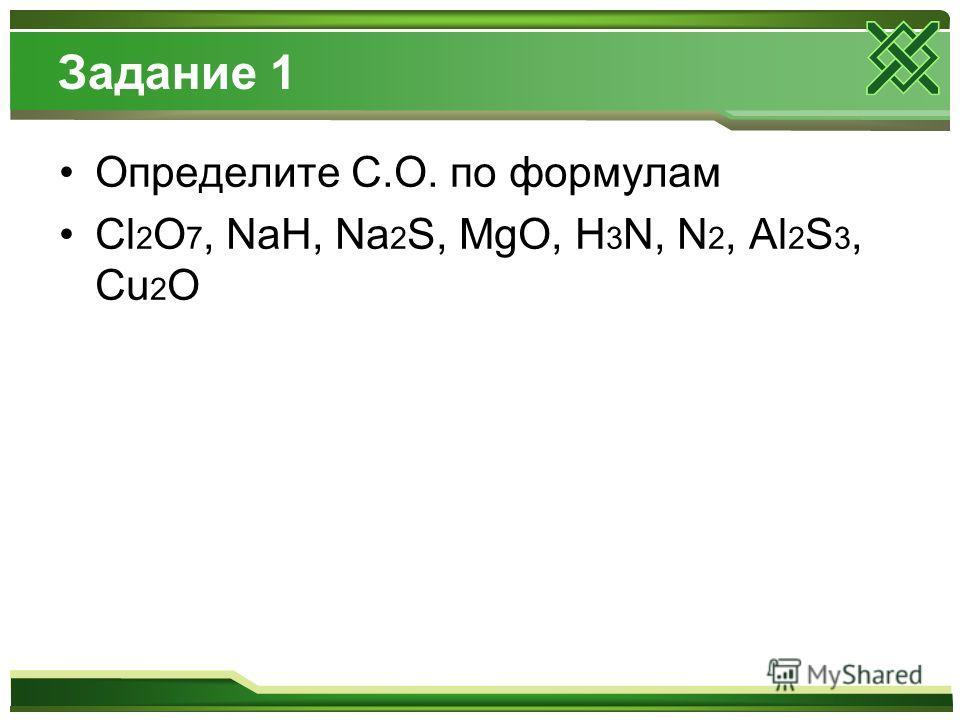 Задание 1 Определите С.О. по формулам Cl 2 O 7, NaH, Na 2 S, MgO, H 3 N, N 2, Al 2 S 3, Cu 2 O
