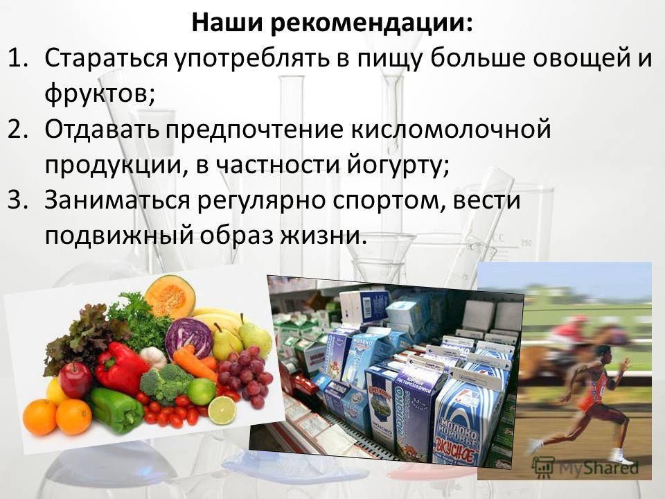 Наши рекомендации: 1.Стараться употреблять в пищу больше овощей и фруктов; 2.Отдавать предпочтение кисломолочной продукции, в частности йогурту; 3.Заниматься регулярно спортом, вести подвижный образ жизни.