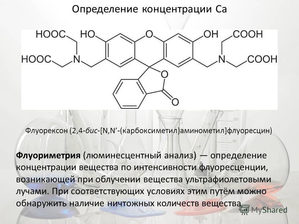 Определение концентрации Ca Флуорексон (2,4-бис-[N,N-(карбоксиметил)аминометил]флуоресцин) Флуориметрия (люминесцентный анализ) определение концентрации вещества по интенсивности флуоресценции, возникающей при облучении вещества ультрафиолетовыми луч