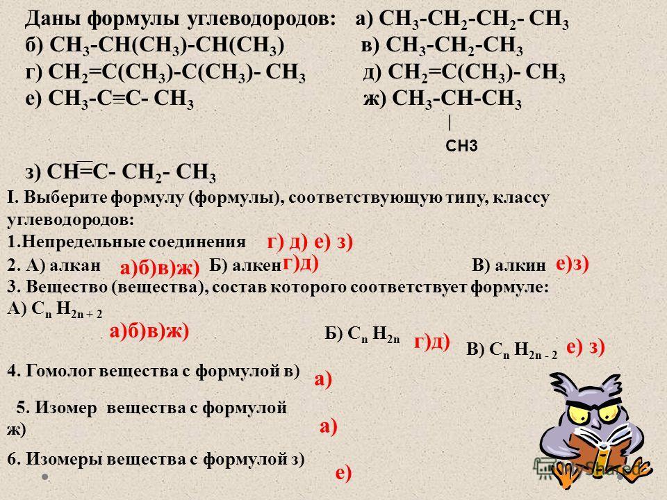 Даны формулы углеводородов: а) CH 3 -CH 2 -CH 2 - CH 3 б) CH 3 -CH(CH 3 )-CH(CH 3 ) в) CH 3 -CH 2 -CH 3 г) CH 2 =C(CH 3 )-C(CH 3 )- CH 3 д) CH 2 =C(CH 3 )- CH 3 е) CH 3 -C=C- CH 3 ж) CH 3 -CH-CH 3 | CH3 з) CH=C- CH 2 - CH 3 I. Выберите формулу (форму