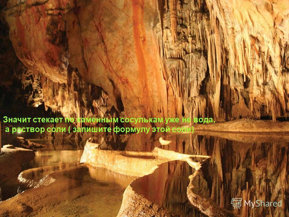 Значит стекает по каменным сосулькам уже не вода, а раствор соли ( запишите формулу этой соли)