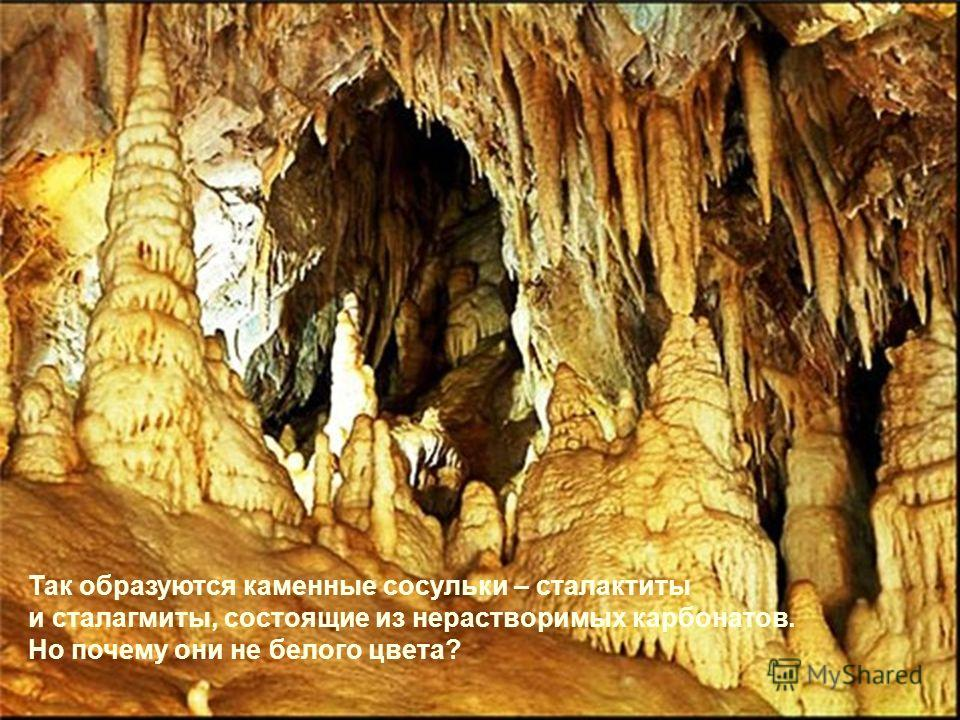 Так образуются каменные сосульки – сталактиты и сталагмиты, состоящие из нерастворимых карбонатов. Но почему они не белого цвета?
