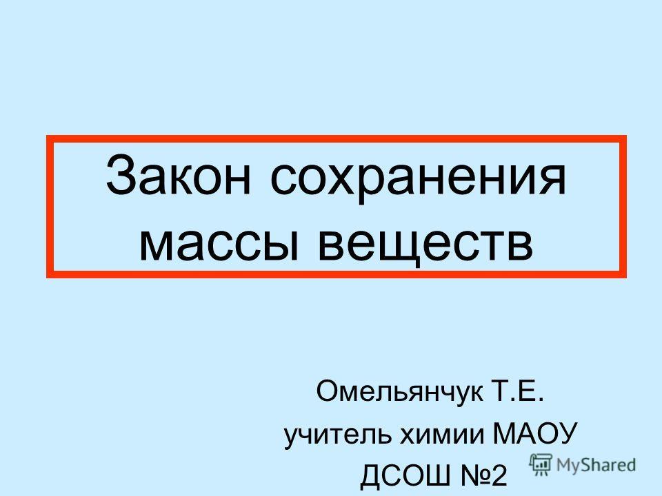Закон сохранения массы веществ Омельянчук Т.Е. учитель химии МАОУ ДСОШ 2 г. Домодедово