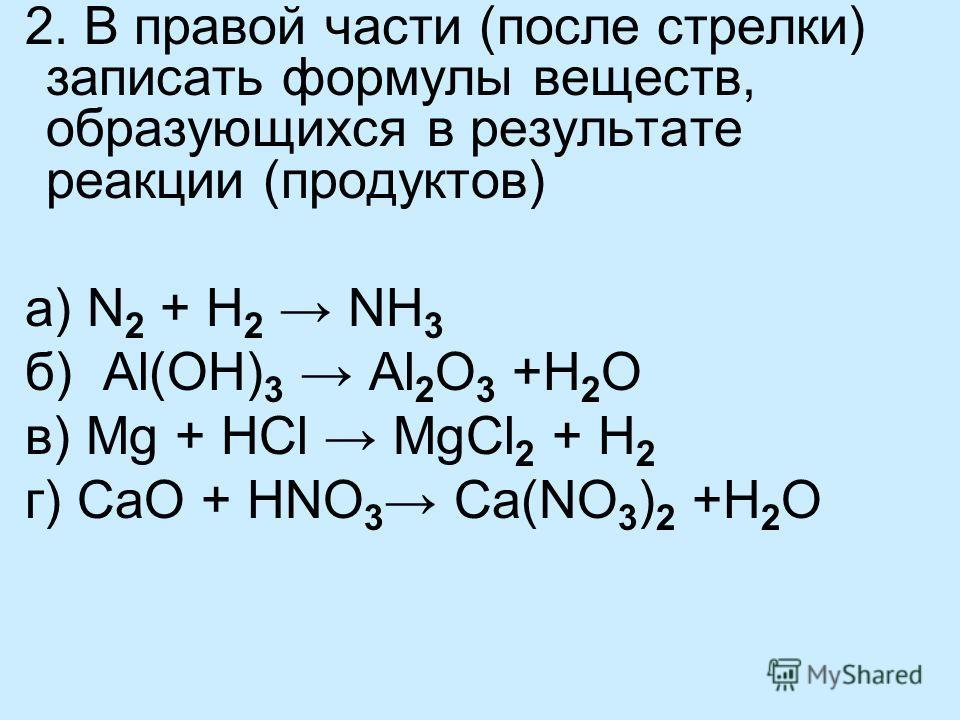 2. В правой части (после стрелки) записать формулы веществ, образующихся в результате реакции (продуктов) а) N 2 + H 2 NH 3 б) Al(OH) 3 Al 2 O 3 +H 2 O в) Mg + HCl MgCl 2 + H 2 г) СaO + HNO 3 Ca(NO 3 ) 2 +H 2 O