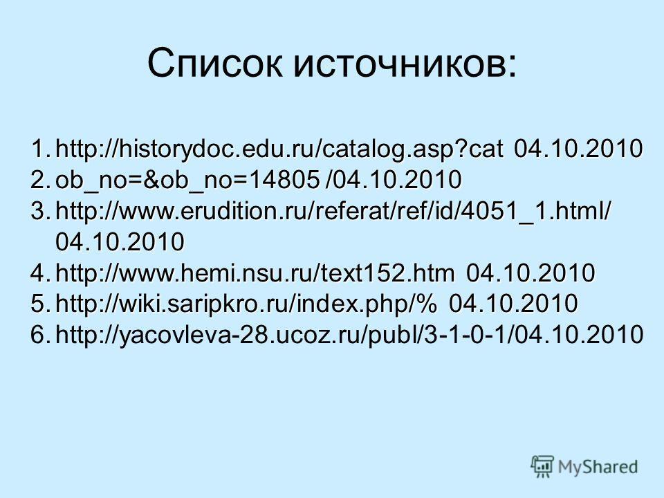 Список источников: 1.http://historydoc.edu.ru/catalog.asp?cat 04.10.2010 2.ob_no=&ob_no=14805 /04.10.2010 3.http://www.erudition.ru/referat/ref/id/4051_1.html/ 04.10.2010 4.http://www.hemi.nsu.ru/text152.htm 04.10.2010 5.http://wiki.saripkro.ru/index