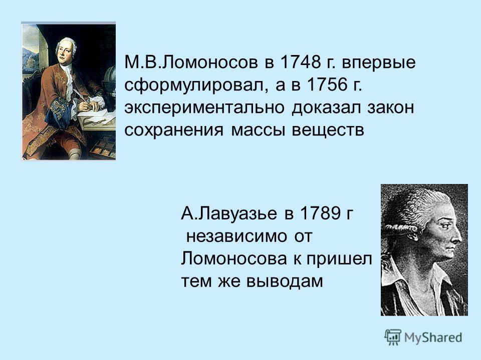 М.В.Ломоносов в 1748 г. впервые сформулировал, а в 1756 г. экспериментально доказал закон сохранения массы веществ А.Лавуазье в 1789 г независимо от Ломоносова к пришел тем же выводам