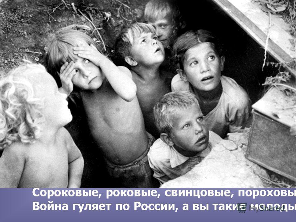 Сороковые, роковые, свинцовые, пороховые… Война гуляет по России, а вы такие молодые!