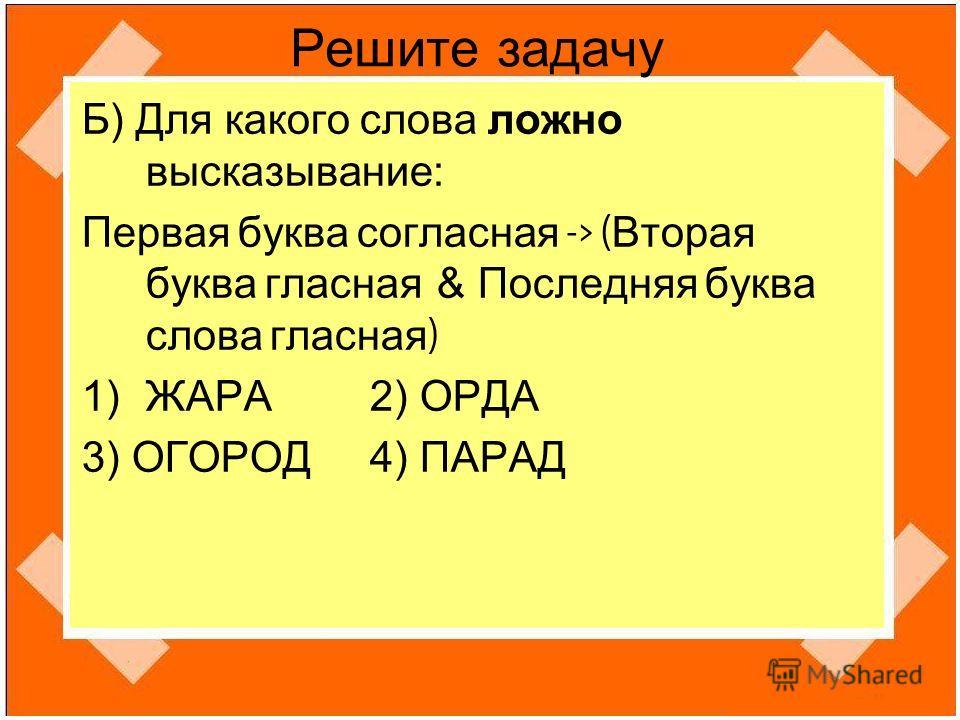 Решите задачу Б) Для какого слова ложно высказывание: Первая буква согласная -> ( Вторая буква гласная & Последняя буква слова гласная ) 1)ЖАРА 2) ОРДА 3) ОГОРОД 4) ПАРАД
