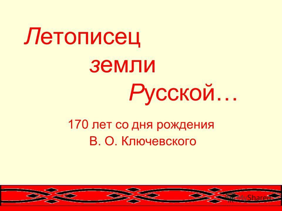 Летописец земли Русской… 170 лет со дня рождения В. О. Ключевского