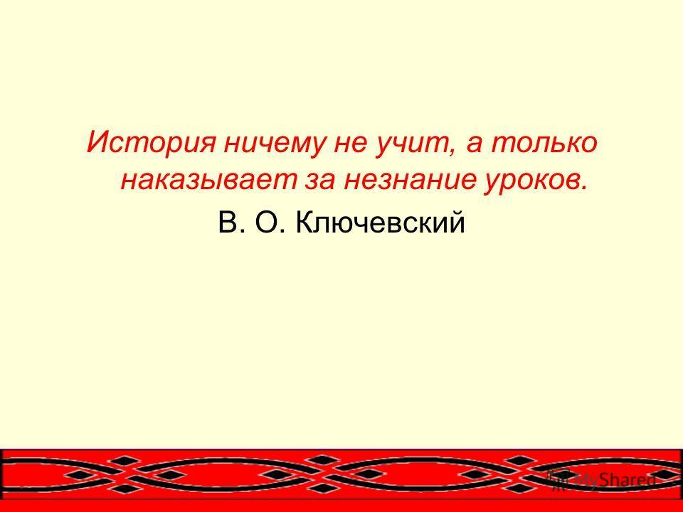 История ничему не учит, а только наказывает за незнание уроков. В. О. Ключевский